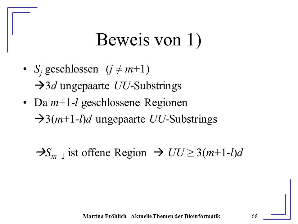 Martina Fröhlich - Aktuelle Themen der Bioinformatik68 Beweis von 1) S j geschlossen (j ≠ m+1)  3d ungepaarte UU-Substrings Da m+1-l geschlossene Regionen  3(m+1-l)d ungepaarte UU-Substrings  S m+1 ist offene Region  UU ≥ 3(m+1-l)d