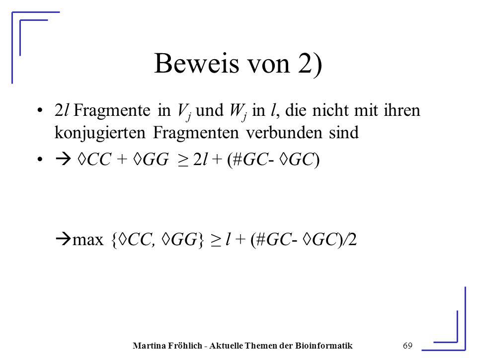 Martina Fröhlich - Aktuelle Themen der Bioinformatik69 Beweis von 2) 2l Fragmente in V j und W j in l, die nicht mit ihren konjugierten Fragmenten verbunden sind  ◊CC + ◊GG ≥ 2l + (#GC- ◊GC)  max {◊CC, ◊GG} ≥ l + (#GC- ◊GC)/2