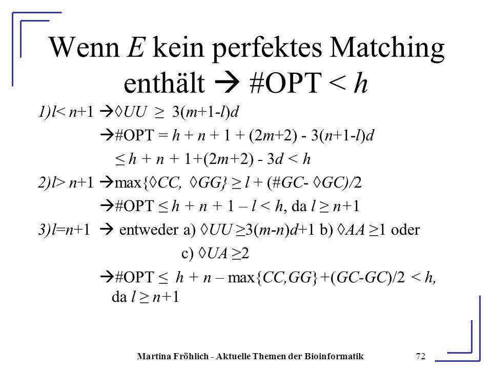 Martina Fröhlich - Aktuelle Themen der Bioinformatik72 Wenn E kein perfektes Matching enthält  #OPT < h 1)l< n+1  ◊UU ≥ 3(m+1-l)d  #OPT = h + n + 1 + (2m+2) - 3(n+1-l)d ≤ h + n + 1+(2m+2) - 3d < h 2)l> n+1  max{◊CC, ◊GG} ≥ l + (#GC- ◊GC)/2  #OPT ≤ h + n + 1 – l < h, da l ≥ n+1 3)l=n+1  entweder a) ◊UU ≥3(m-n)d+1 b) ◊AA ≥1 oder c) ◊UA ≥2  #OPT ≤ h + n – max{CC,GG}+(GC-GC)/2 < h, da l ≥ n+1