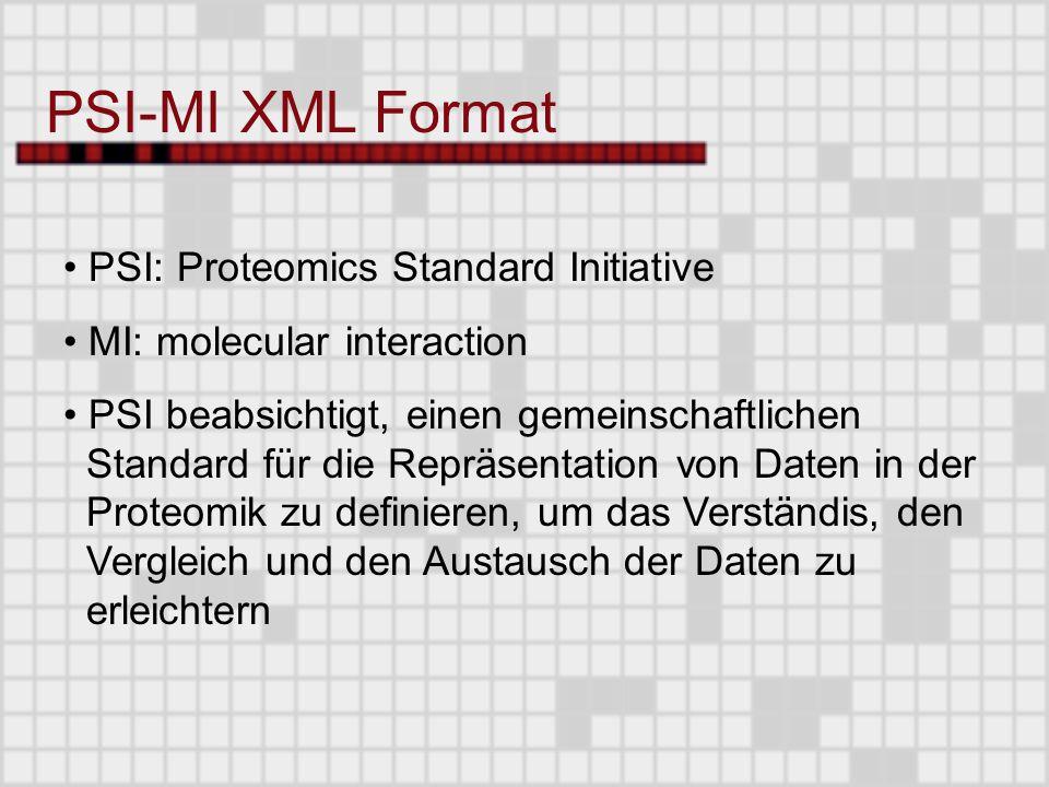 PSI: Proteomics Standard Initiative MI: molecular interaction PSI beabsichtigt, einen gemeinschaftlichen Standard für die Repräsentation von Daten in der Proteomik zu definieren, um das Verständis, den Vergleich und den Austausch der Daten zu erleichtern PSI-MI XML Format