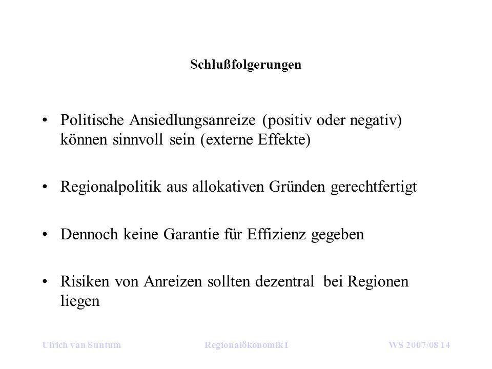 Ulrich van SuntumRegionalökonomik IWS 2007/08 14 Schlußfolgerungen Politische Ansiedlungsanreize (positiv oder negativ) können sinnvoll sein (externe Effekte) Regionalpolitik aus allokativen Gründen gerechtfertigt Dennoch keine Garantie für Effizienz gegeben Risiken von Anreizen sollten dezentral bei Regionen liegen