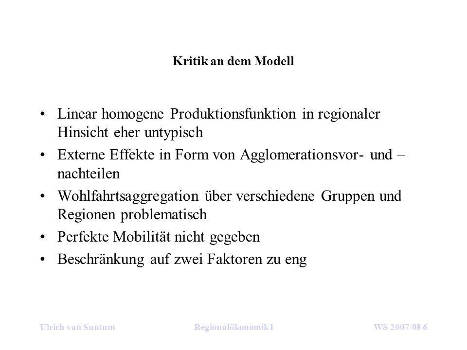 Ulrich van SuntumRegionalökonomik IWS 2007/08 6 Kritik an dem Modell Linear homogene Produktionsfunktion in regionaler Hinsicht eher untypisch Externe Effekte in Form von Agglomerationsvor- und – nachteilen Wohlfahrtsaggregation über verschiedene Gruppen und Regionen problematisch Perfekte Mobilität nicht gegeben Beschränkung auf zwei Faktoren zu eng
