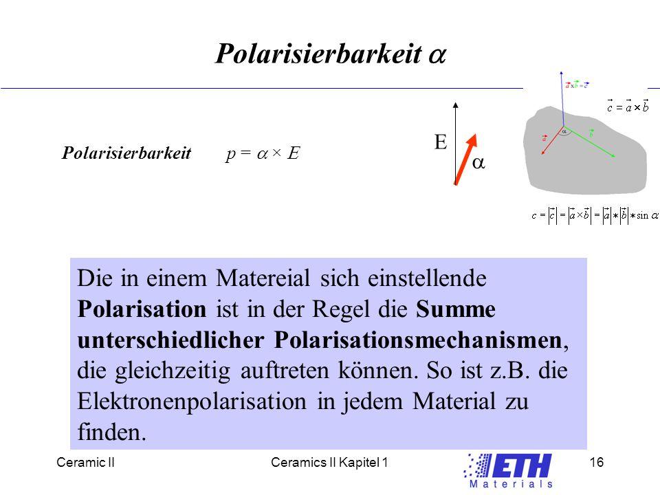 Ceramic IICeramics II Kapitel 116 Polarisierbarkeit  Polarisierbarkeit p =    Die in einem Matereial sich einstellende Polarisation ist in der Regel die Summe unterschiedlicher Polarisationsmechanismen, die gleichzeitig auftreten können.