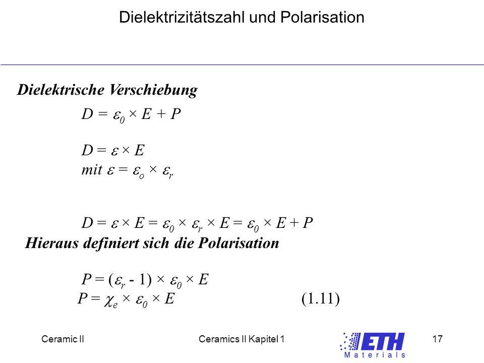 Ceramic IICeramics II Kapitel 117 Dielektrizitätszahl und Polarisation Dielektrische Verschiebung D =  0  E + P D =   E mit  =  o   r D =   E =  0   r  E =  0  E + P P = (  r - 1)   0  E P =  e   0  E(1.11) Hieraus definiert sich die Polarisation