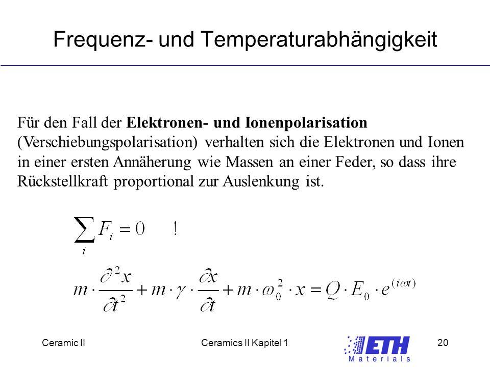 Ceramic IICeramics II Kapitel 120 Frequenz- und Temperaturabhängigkeit Für den Fall der Elektronen- und Ionenpolarisation (Verschiebungspolarisation) verhalten sich die Elektronen und Ionen in einer ersten Annäherung wie Massen an einer Feder, so dass ihre Rückstellkraft proportional zur Auslenkung ist.