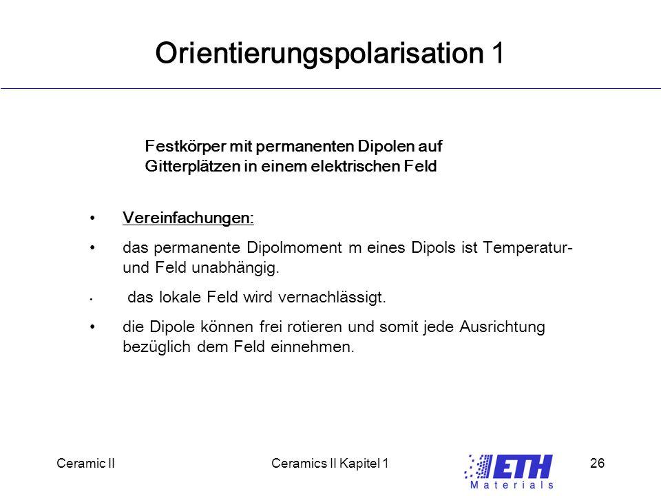 Ceramic IICeramics II Kapitel 126 Orientierungspolarisation 1 Vereinfachungen: das permanente Dipolmoment m eines Dipols ist Temperatur- und Feld unabhängig.