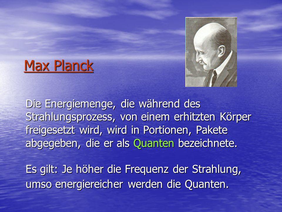 Max Planck Die Energiemenge, die während des Strahlungsprozess, von einem erhitzten Körper freigesetzt wird, wird in Portionen, Pakete abgegeben, die er als Quanten bezeichnete.