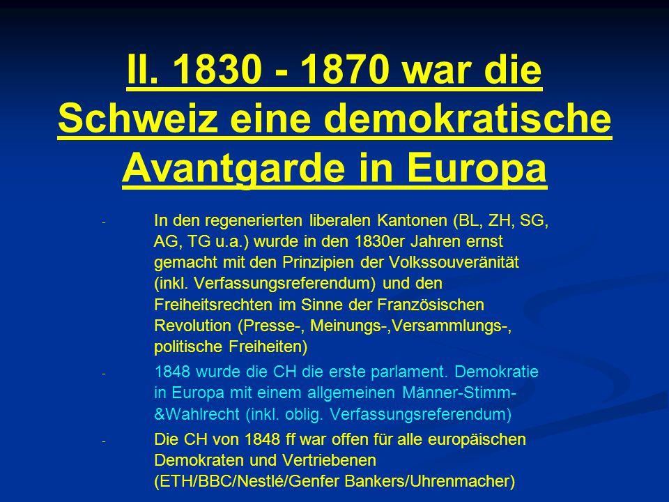 II. 1830 - 1870 war die Schweiz eine demokratische Avantgarde in Europa - - In den regenerierten liberalen Kantonen (BL, ZH, SG, AG, TG u.a.) wurde in