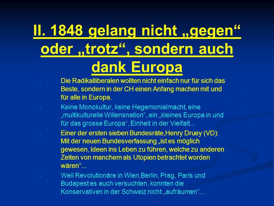 """II. 1848 gelang nicht """"gegen"""" oder """"trotz"""", sondern auch dank Europa - - Die Radikalliberalen wollten nicht einfach nur für sich das Beste, sondern in"""
