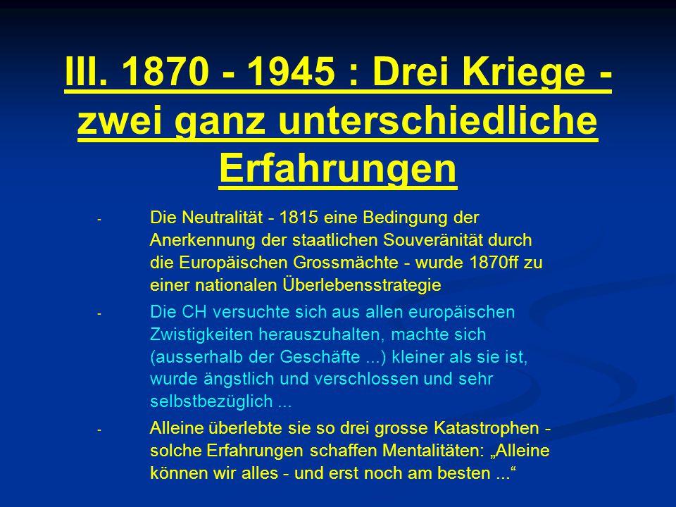 III. 1870 - 1945 : Drei Kriege - zwei ganz unterschiedliche Erfahrungen - - Die Neutralität - 1815 eine Bedingung der Anerkennung der staatlichen Souv