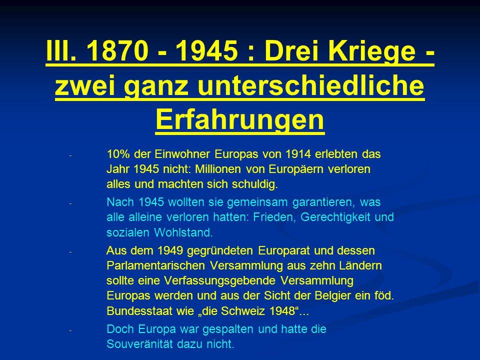 III. 1870 - 1945 : Drei Kriege - zwei ganz unterschiedliche Erfahrungen - - 10% der Einwohner Europas von 1914 erlebten das Jahr 1945 nicht: Millionen