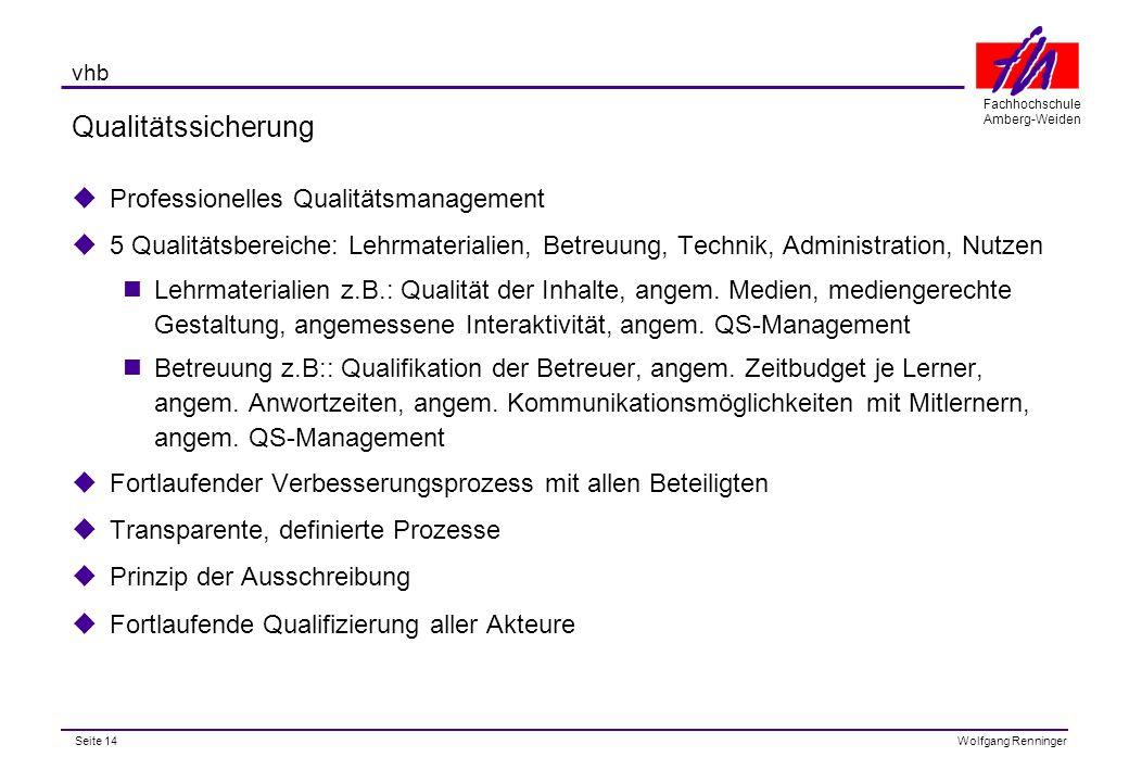 Seite 14 Fachhochschule Amberg-Weiden Wolfgang Renninger vhb Qualitätssicherung  Professionelles Qualitätsmanagement  5 Qualitätsbereiche: Lehrmaterialien, Betreuung, Technik, Administration, Nutzen Lehrmaterialien z.B.: Qualität der Inhalte, angem.