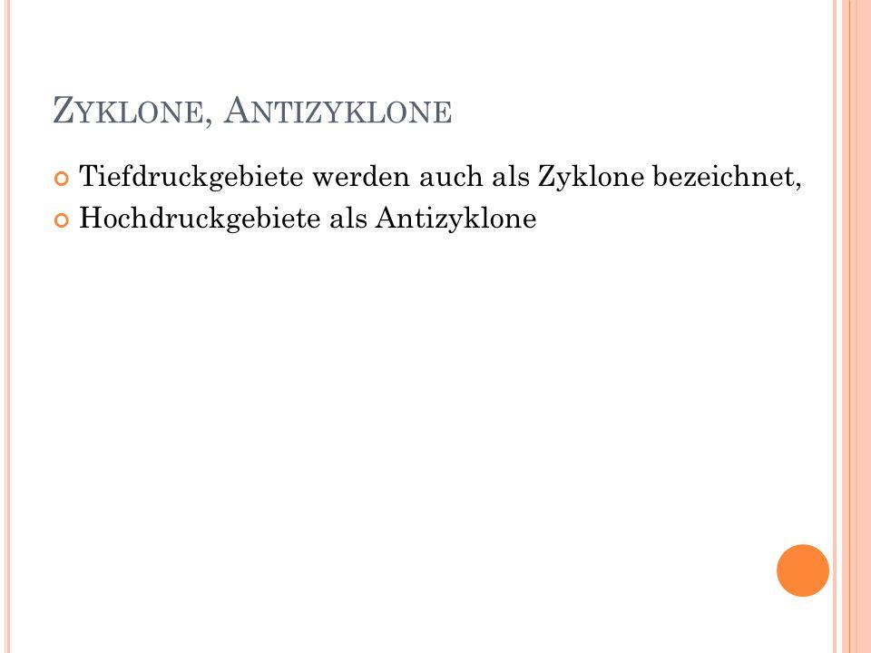 Z YKLONE, A NTIZYKLONE Tiefdruckgebiete werden auch als Zyklone bezeichnet, Hochdruckgebiete als Antizyklone