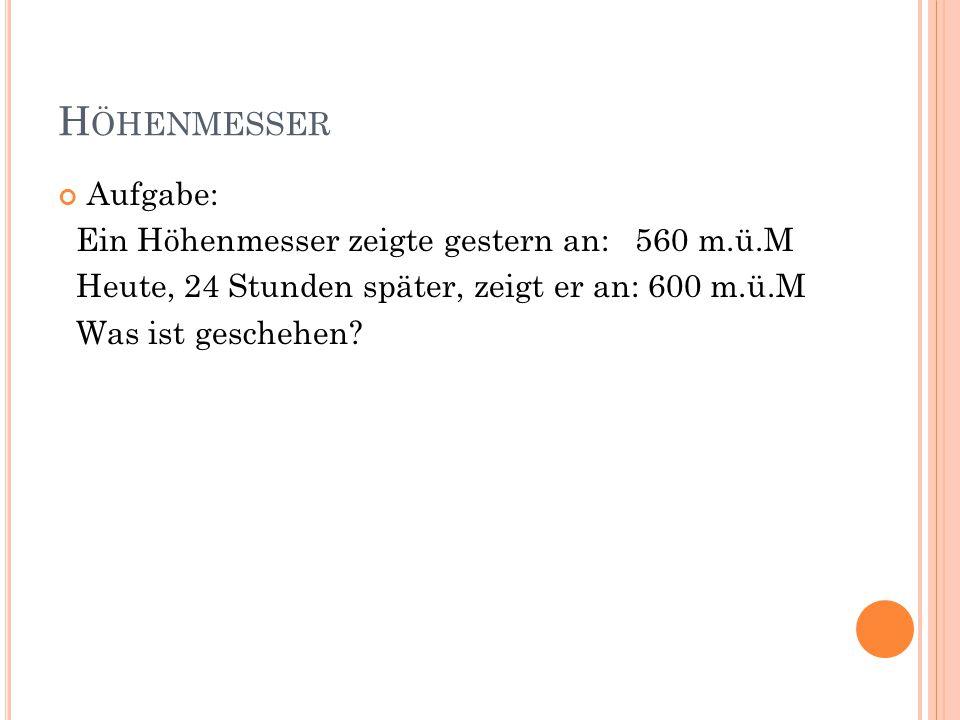 H ÖHENMESSER Aufgabe: Ein Höhenmesser zeigte gestern an: 560 m.ü.M Heute, 24 Stunden später, zeigt er an: 600 m.ü.M Was ist geschehen?