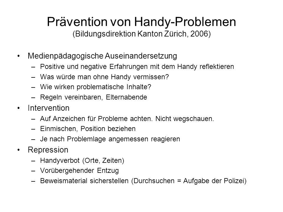 Prävention von Handy-Problemen (Bildungsdirektion Kanton Zürich, 2006) Medienpädagogische Auseinandersetzung –Positive und negative Erfahrungen mit dem Handy reflektieren –Was würde man ohne Handy vermissen.