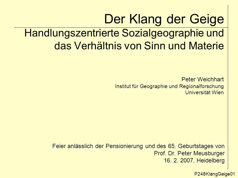 Der Klang der Geige Handlungszentrierte Sozialgeographie und das Verhältnis von Sinn und Materie P248KlangGeige01 Peter Weichhart Institut für Geographie und Regionalforschung Universität Wien Feier anlässlich der Pensionierung und des 65.