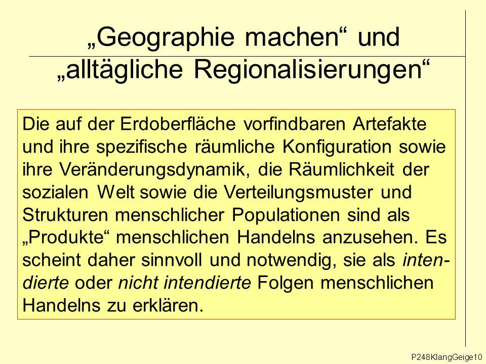 """""""Geographie machen und """"alltägliche Regionalisierungen P248KlangGeige10 Die auf der Erdoberfläche vorfindbaren Artefakte und ihre spezifische räumliche Konfiguration sowie ihre Veränderungsdynamik, die Räumlichkeit der sozialen Welt sowie die Verteilungsmuster und Strukturen menschlicher Populationen sind als """"Produkte menschlichen Handelns anzusehen."""