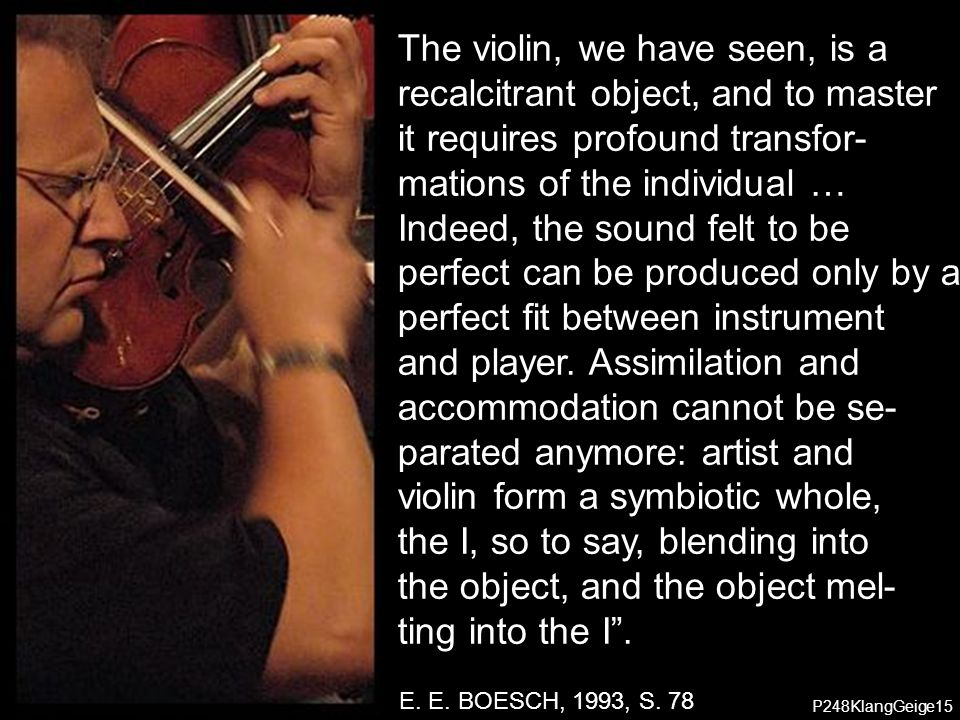 P248KlangGeige03 P248KlangGeige15 The violin, we have seen, is a recalcitrant object, and to master it requires profound transfor- mations of the individual … Indeed, the sound felt to be perfect can be produced only by a perfect fit between instrument and player.