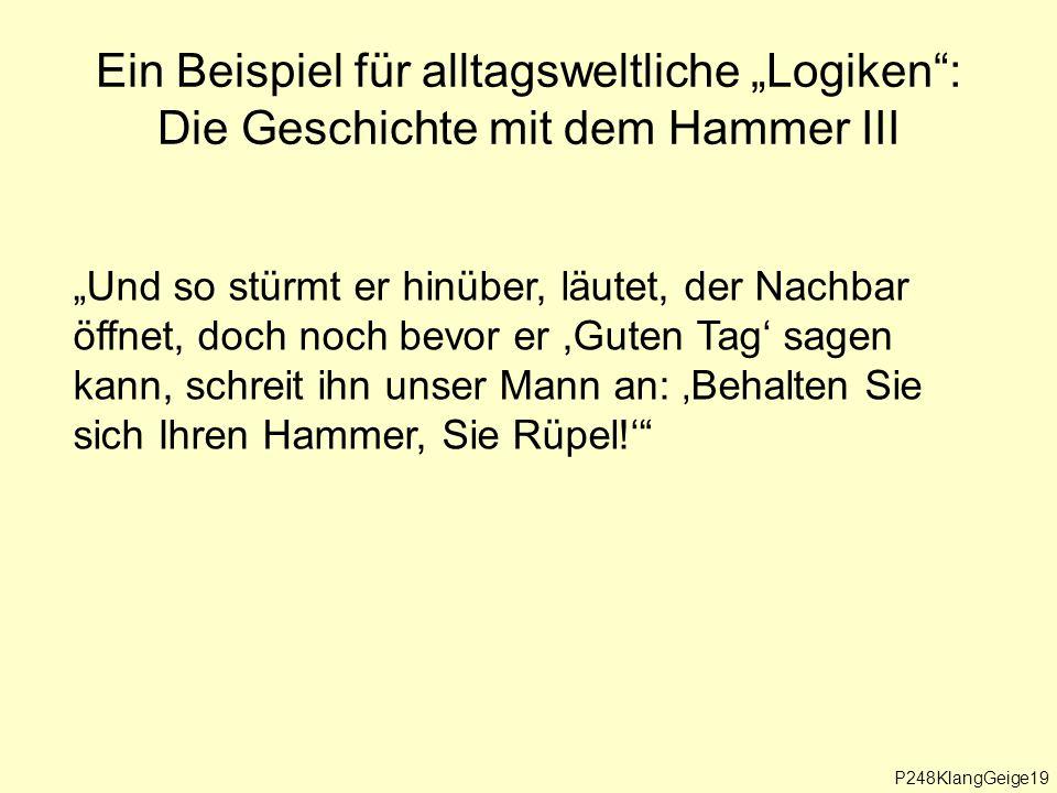 """Ein Beispiel für alltagsweltliche """"Logiken : Die Geschichte mit dem Hammer III """"Und so stürmt er hinüber, läutet, der Nachbar öffnet, doch noch bevor er,Guten Tag' sagen kann, schreit ihn unser Mann an: 'Behalten Sie sich Ihren Hammer, Sie Rüpel!' P248KlangGeige19"""