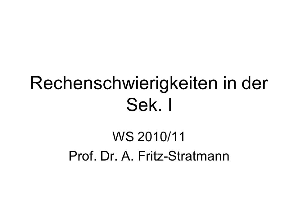 Rechenschwierigkeiten in der Sek. I WS 2010/11 Prof. Dr. A. Fritz-Stratmann