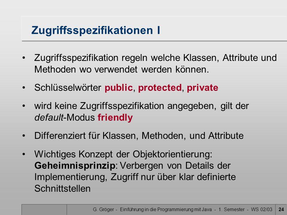 G. Gröger - Einführung in die Programmierung mit Java - 1. Semester - WS 02/0324 Zugriffsspezifikationen I Zugriffsspezifikation regeln welche Klassen