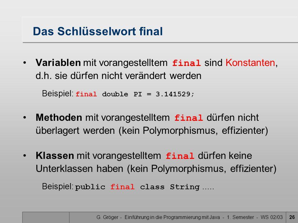 G. Gröger - Einführung in die Programmierung mit Java - 1. Semester - WS 02/0326 Das Schlüsselwort final Variablen mit vorangestelltem final sind Kons