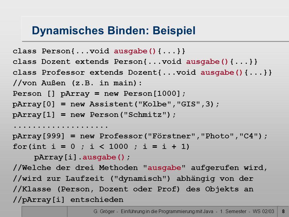 G. Gröger - Einführung in die Programmierung mit Java - 1. Semester - WS 02/038 Dynamisches Binden: Beispiel class Person{...void ausgabe(){...}} clas