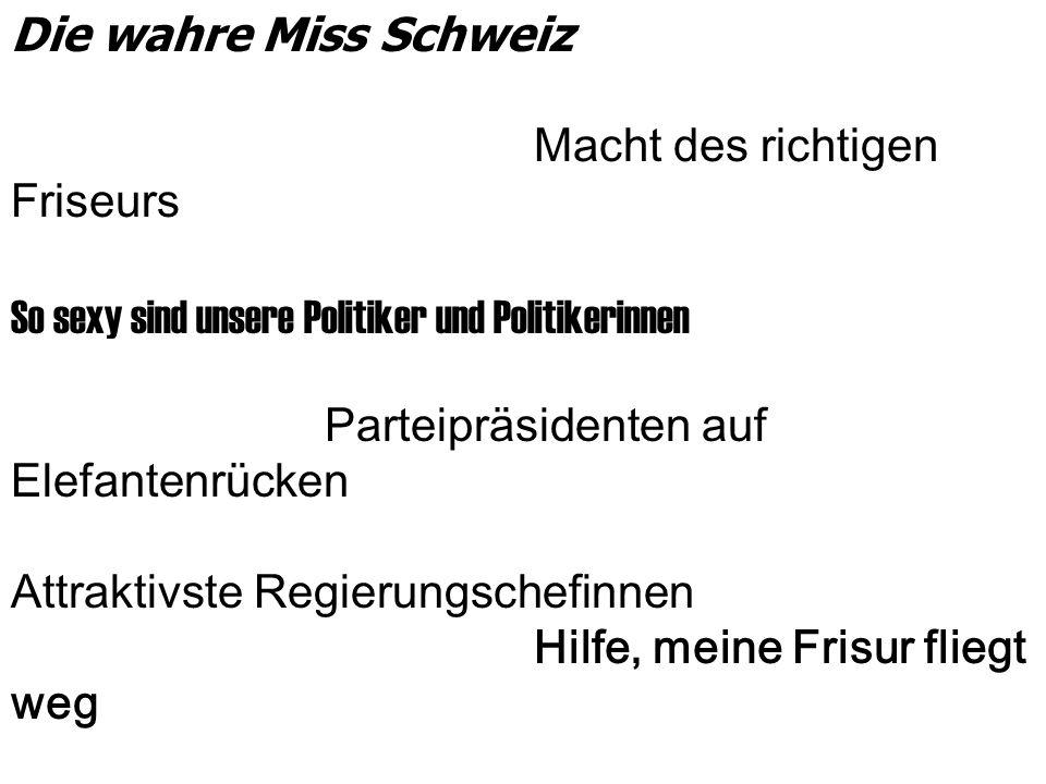 Die wahre Miss Schweiz Macht des richtigen Friseurs So sexy sind unsere Politiker und Politikerinnen Parteipräsidenten auf Elefantenrücken Attraktivste Regierungschefinnen Hilfe, meine Frisur fliegt weg