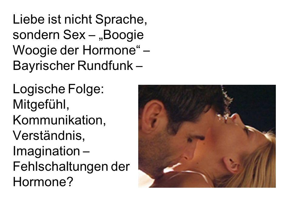 """Liebe ist nicht Sprache, sondern Sex – """"Boogie Woogie der Hormone – Bayrischer Rundfunk – Logische Folge: Mitgefühl, Kommunikation, Verständnis, Imagination – Fehlschaltungen der Hormone"""