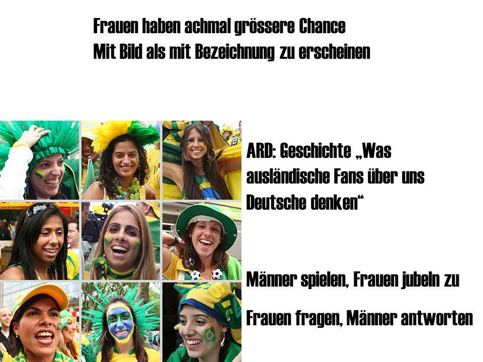 """Frauen haben achmal grössere Chance Mit Bild als mit Bezeichnung zu erscheinen ARD: Geschichte """"Was ausländische Fans über uns Deutsche denken Männer spielen, Frauen jubeln zu Frauen fragen, Männer antworten"""