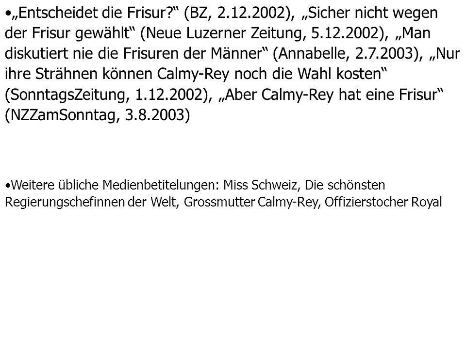 """""""Entscheidet die Frisur (BZ, 2.12.2002), """"Sicher nicht wegen der Frisur gewählt (Neue Luzerner Zeitung, 5.12.2002), """"Man diskutiert nie die Frisuren der Männer (Annabelle, 2.7.2003), """"Nur ihre Strähnen können Calmy-Rey noch die Wahl kosten (SonntagsZeitung, 1.12.2002), """"Aber Calmy-Rey hat eine Frisur (NZZamSonntag, 3.8.2003) Weitere übliche Medienbetitelungen: Miss Schweiz, Die schönsten Regierungschefinnen der Welt, Grossmutter Calmy-Rey, Offizierstocher Royal"""
