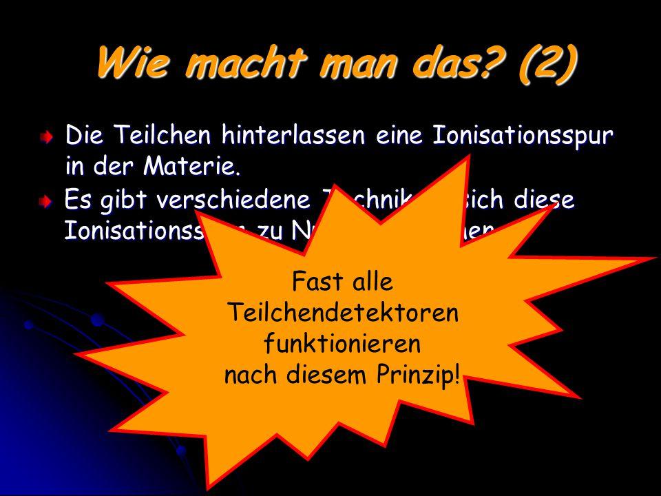 Wie macht man das.(2) Die Teilchen hinterlassen eine Ionisationsspur in der Materie.