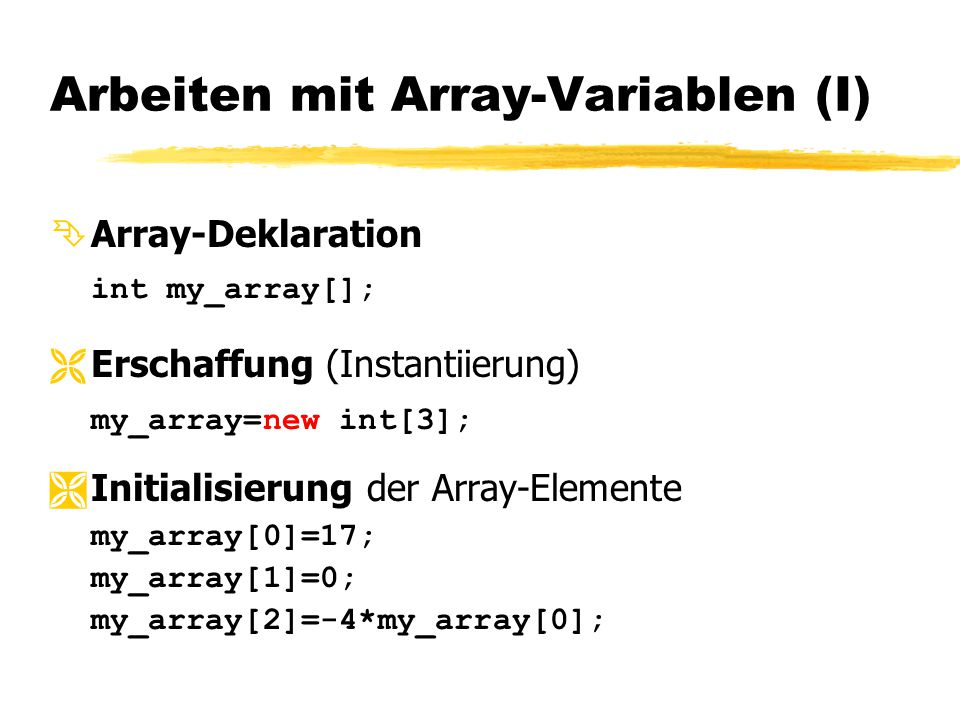 Arbeiten mit Array-Variablen (I)  Array-Deklaration int my_array[];  Erschaffung (Instantiierung) my_array=new int[3];  Initialisierung der Array-E