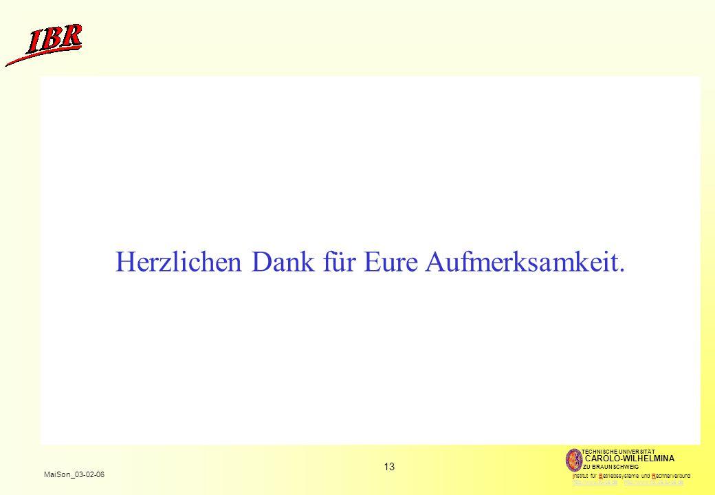 13 MaiSon_03-02-06 TECHNISCHE UNIVERSITÄT ZU BRAUNSCHWEIG CAROLO-WILHELMINA Institut für Betriebssysteme und Rechnerverbund http://www.tu-bs.de http://www.ibr.cs.tu-bs.dehttp://www.tu-bs.dehttp://www.ibr.cs.tu-bs.de Herzlichen Dank für Eure Aufmerksamkeit.