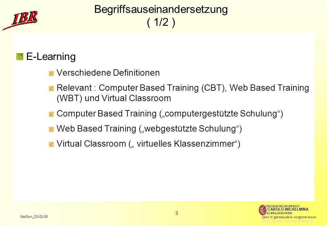 """3 MaiSon_03-02-06 TECHNISCHE UNIVERSITÄT ZU BRAUNSCHWEIG CAROLO-WILHELMINA Institut für Betriebssysteme und Rechnerverbund http://www.tu-bs.de http://www.ibr.cs.tu-bs.dehttp://www.tu-bs.dehttp://www.ibr.cs.tu-bs.de Begriffsauseinandersetzung ( 1/2 ) E-Learning Verschiedene Definitionen Relevant : Computer Based Training (CBT), Web Based Training (WBT) und Virtual Classroom Computer Based Training (""""computergestützte Schulung ) Web Based Training (""""webgestützte Schulung ) Virtual Classroom ("""" virtuelles Klassenzimmer )"""