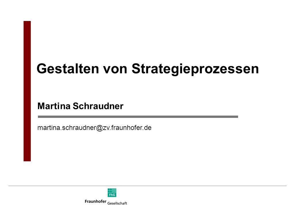 Martina Schraudner martina.schraudner@zv.fraunhofer.de Gestalten von Strategieprozessen