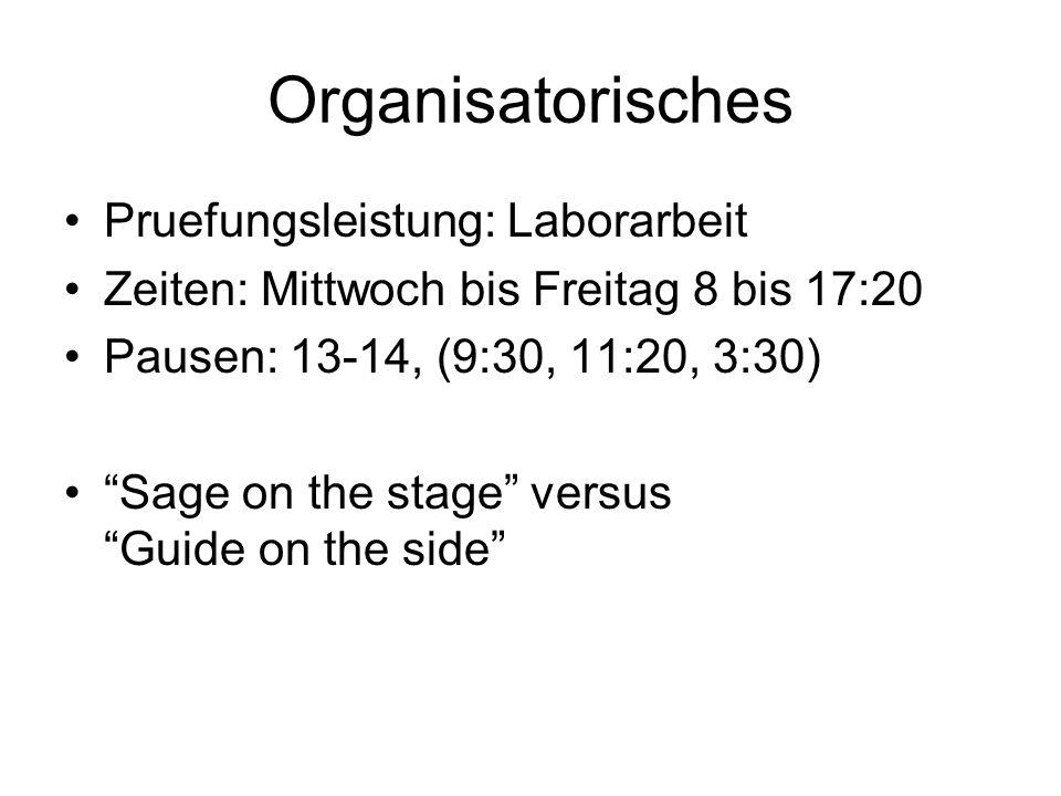 Organisatorisches Pruefungsleistung: Laborarbeit Zeiten: Mittwoch bis Freitag 8 bis 17:20 Pausen: 13-14, (9:30, 11:20, 3:30) Sage on the stage versus Guide on the side