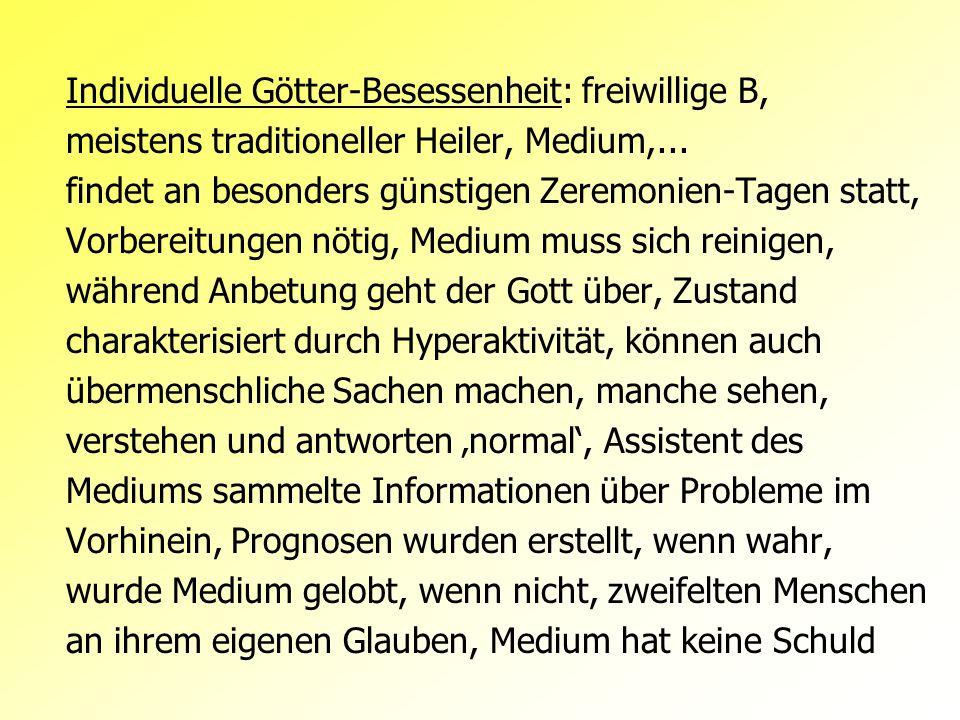 Individuelle Götter-Besessenheit: freiwillige B, meistens traditioneller Heiler, Medium,... findet an besonders günstigen Zeremonien-Tagen statt, Vorb