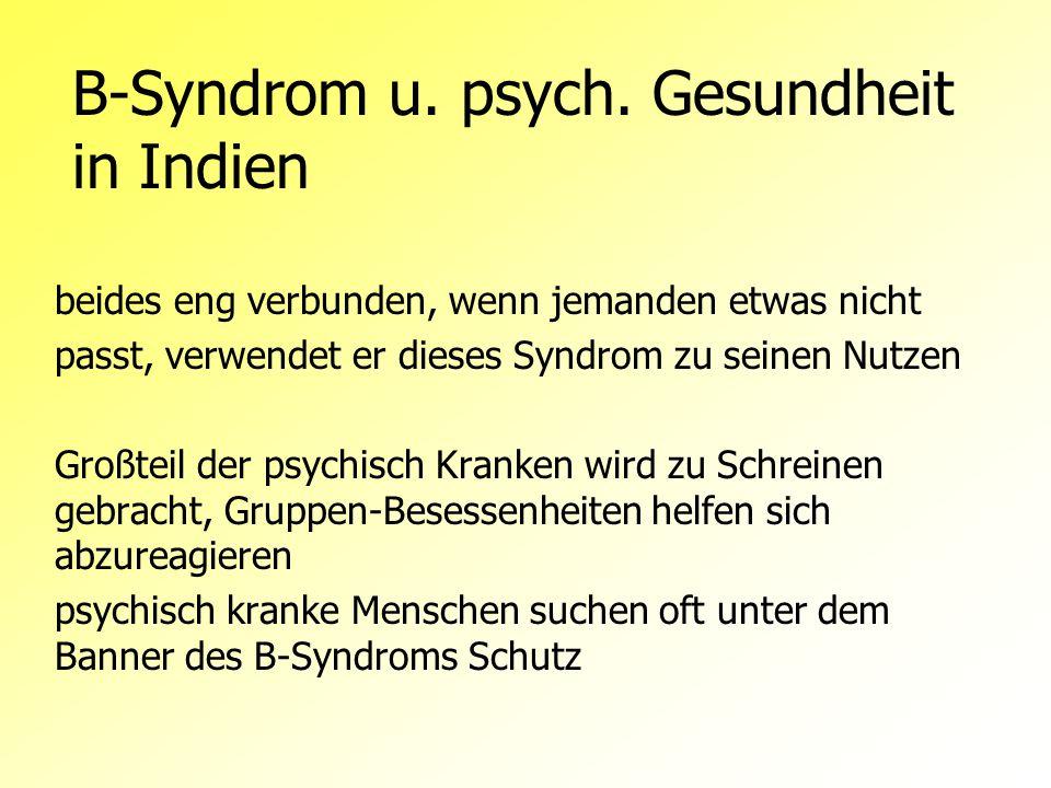 B-Syndrom u. psych. Gesundheit in Indien beides eng verbunden, wenn jemanden etwas nicht passt, verwendet er dieses Syndrom zu seinen Nutzen Großteil