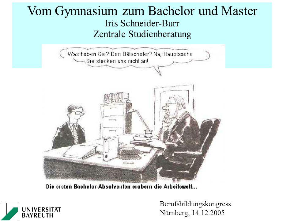 Vom Gymnasium zum Bachelor und Master Iris Schneider-Burr Zentrale Studienberatung Uni Bayreuth Berufsbildungskongress Nürnberg, 14.12.2005
