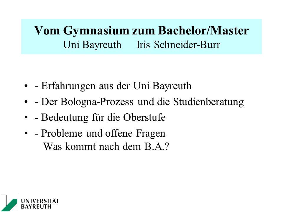 Vom Gymnasium zum Bachelor/Master Uni Bayreuth Iris Schneider-Burr - Erfahrungen aus der Uni Bayreuth - Der Bologna-Prozess und die Studienberatung -