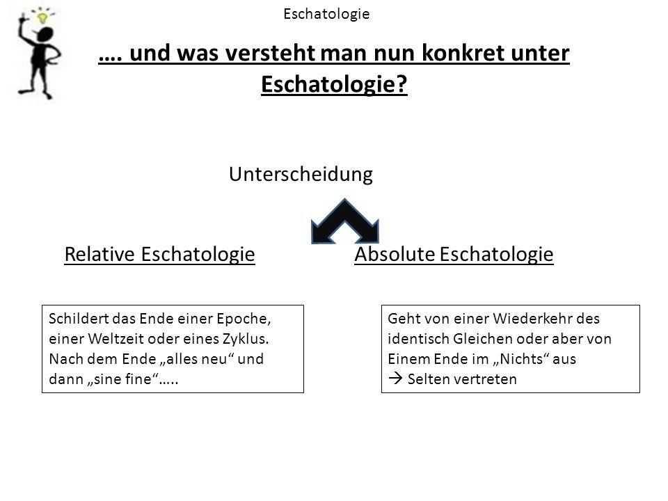 …. und was versteht man nun konkret unter Eschatologie? Eschatologie Unterscheidung Relative Eschatologie Absolute Eschatologie Schildert das Ende ein