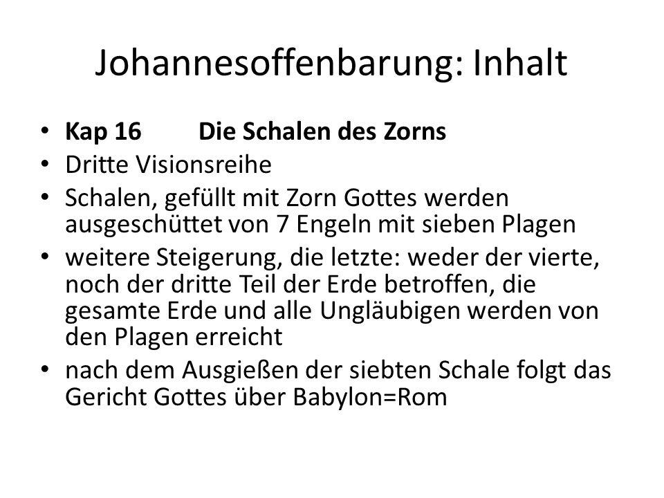 Johannesoffenbarung: Inhalt Kap 16 Die Schalen des Zorns Dritte Visionsreihe Schalen, gefüllt mit Zorn Gottes werden ausgeschüttet von 7 Engeln mit si