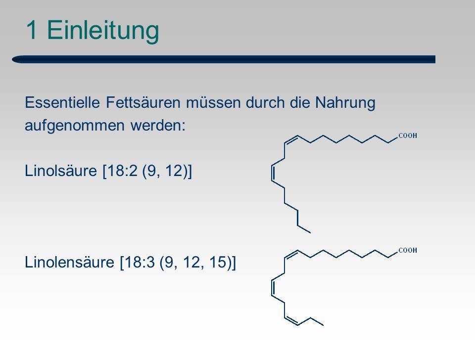 1 Einleitung Essentielle Fettsäuren müssen durch die Nahrung aufgenommen werden: Linolsäure [18:2 (9, 12)] Linolensäure [18:3 (9, 12, 15)]