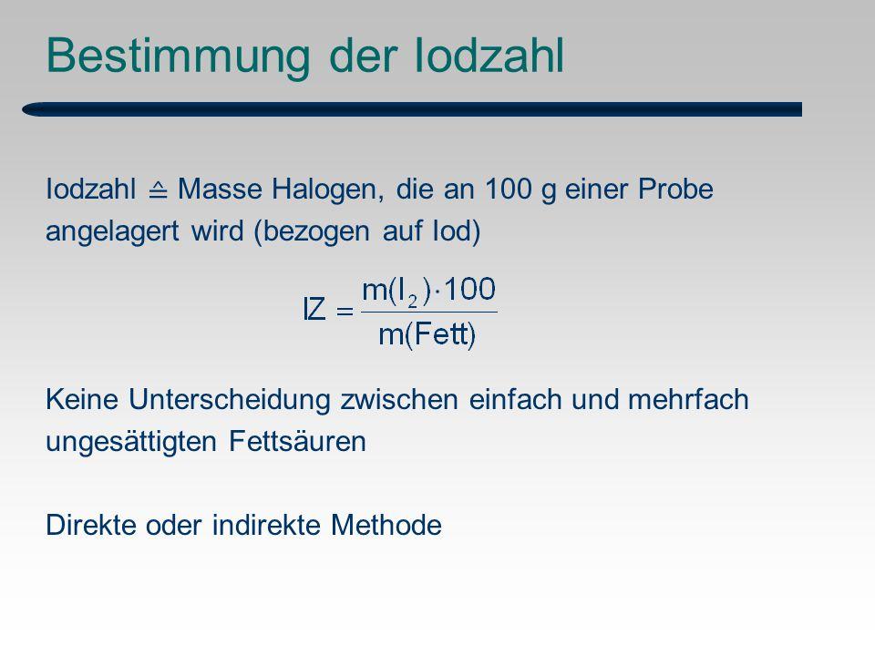 Bestimmung der Iodzahl Iodzahl ≙ Masse Halogen, die an 100 g einer Probe angelagert wird (bezogen auf Iod) Keine Unterscheidung zwischen einfach und mehrfach ungesättigten Fettsäuren Direkte oder indirekte Methode