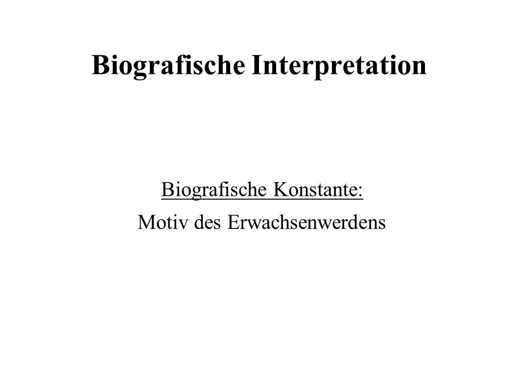Biografische Interpretation Biografische Konstante: Motiv des Erwachsenwerdens
