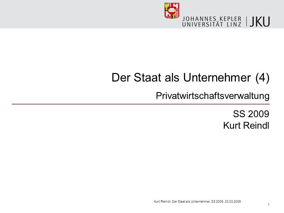 Der Staat als Unternehmer (4) Privatwirtschaftsverwaltung SS 2009 Kurt Reindl Kurt Reindl, Der Staat als Unternehmer, SS 2009, 23.03.2009 1