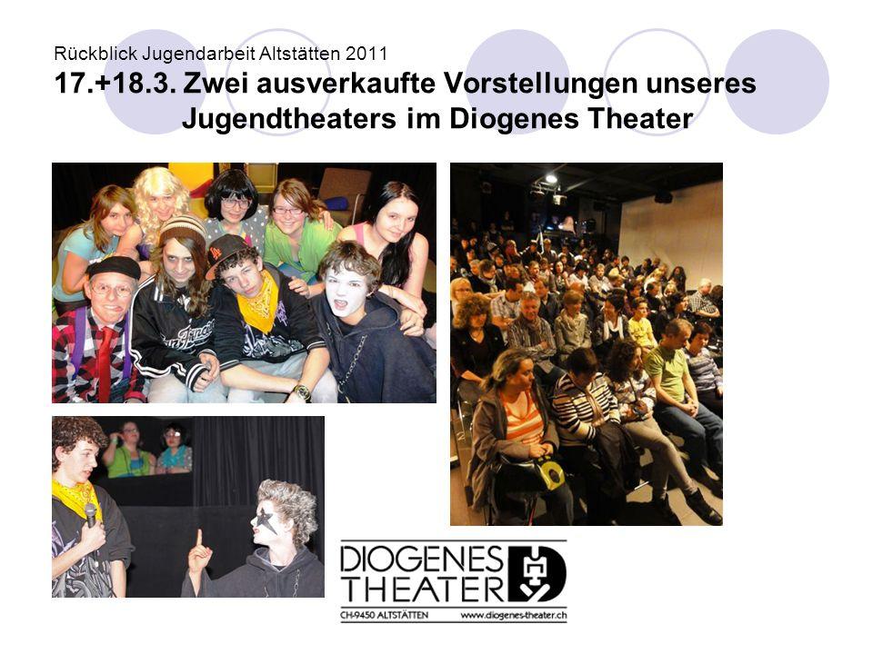 Rückblick Jugendarbeit Altstätten 2011 17.+18.3. Zwei ausverkaufte Vorstellungen unseres Jugendtheaters im Diogenes Theater