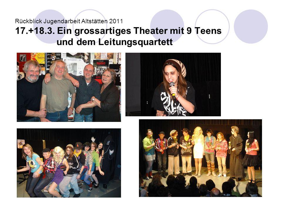 Rückblick Jugendarbeit Altstätten 2011 17.+18.3. Ein grossartiges Theater mit 9 Teens und dem Leitungsquartett