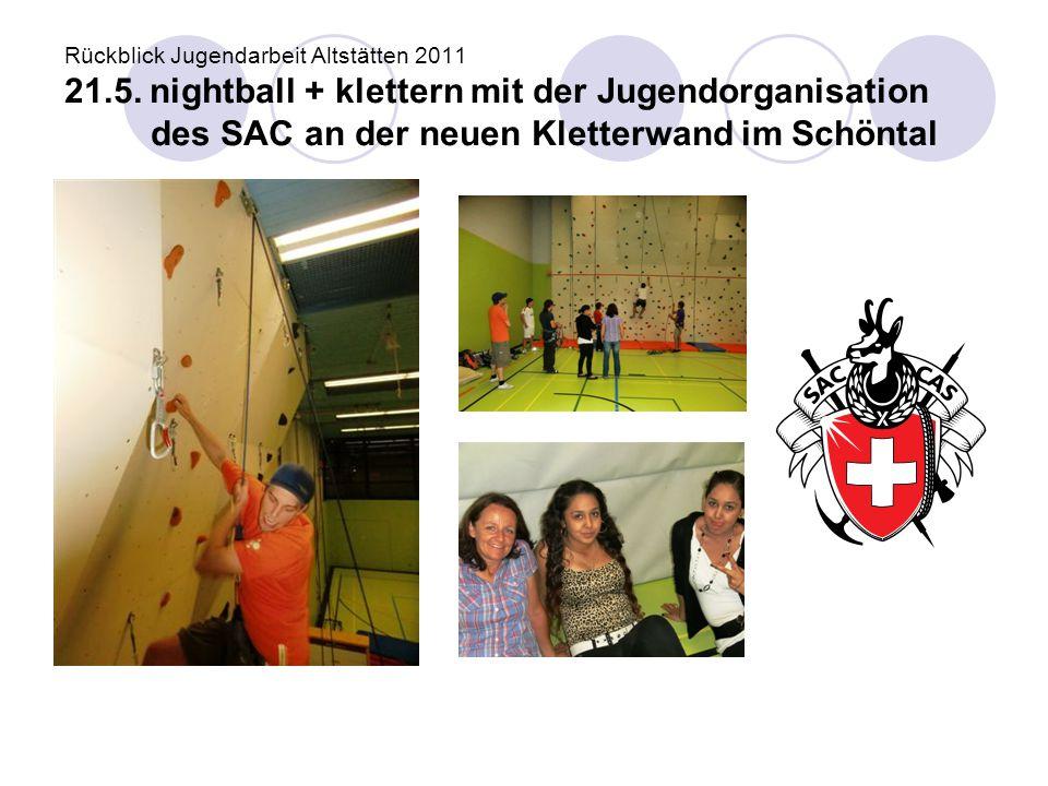 Rückblick Jugendarbeit Altstätten 2011 21.5. nightball + klettern mit der Jugendorganisation des SAC an der neuen Kletterwand im Schöntal